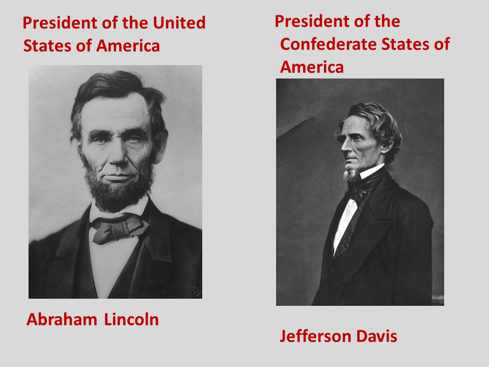 President of the United States of America Abraham Lincoln President of the Confederate States of America Jefferson Davis