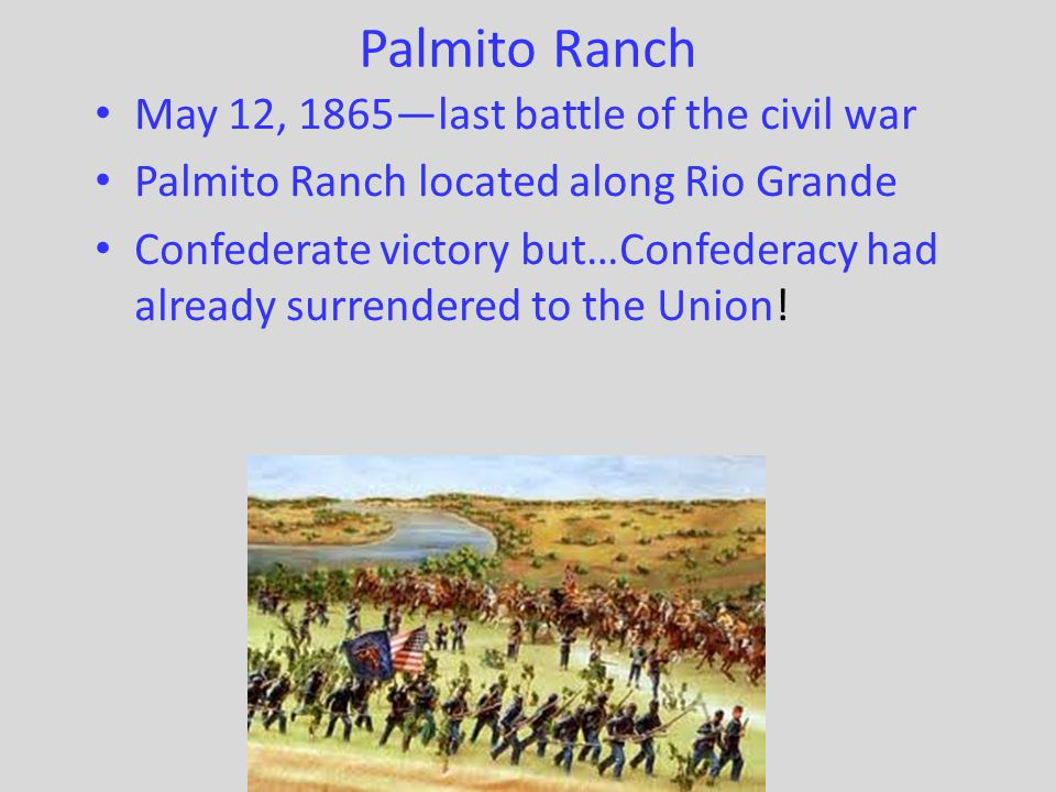 Palmito Ranch May 12, 1865—last battle of the civil war Palmito Ranch located along Rio Grande Confederate victory but…Confederacy had already surrend