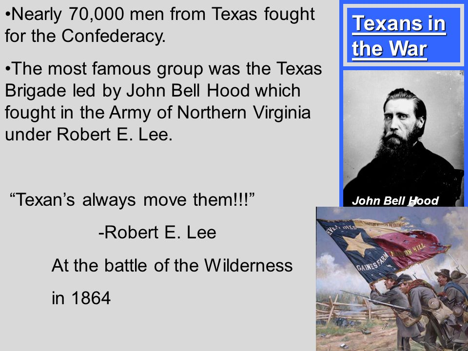 Nearly 70,000 men from Texas fought for the Confederacy. The most famous group was the Texas Brigade led by John Bell Hood which fought in the Army of