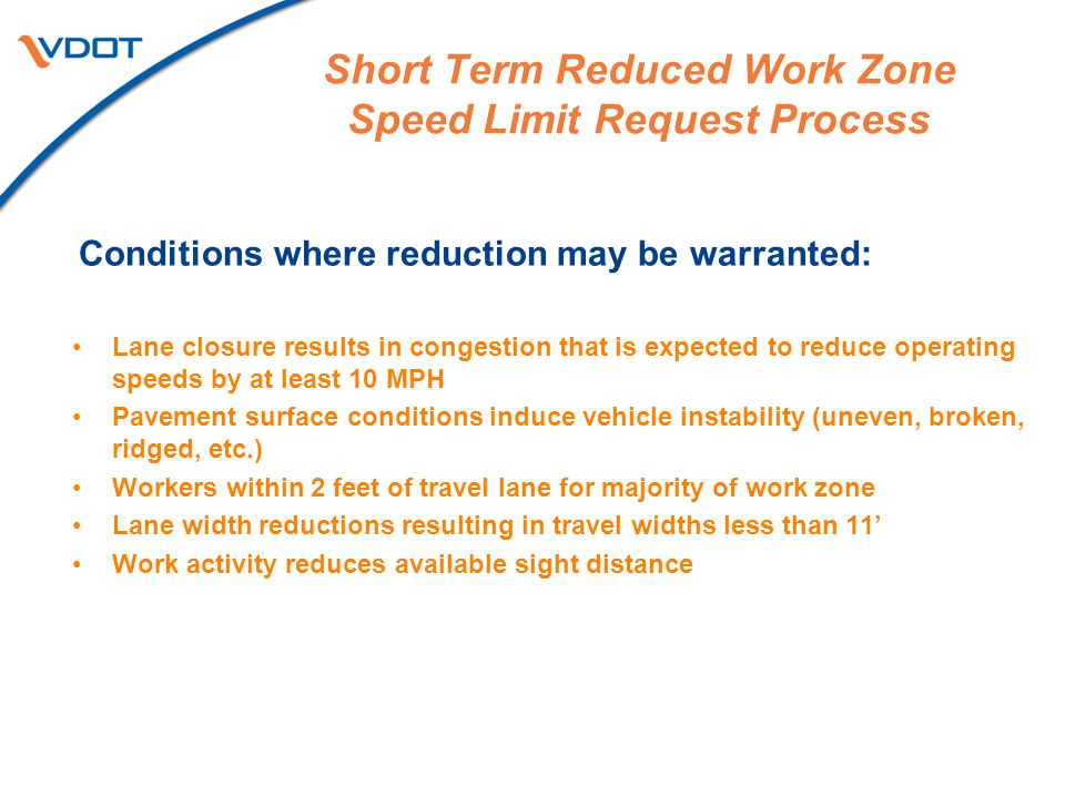 Short Term Reduced Work Zone Speed Limit Request Process Conditions where reduction may be warranted: Lane closure results in congestion that is expec