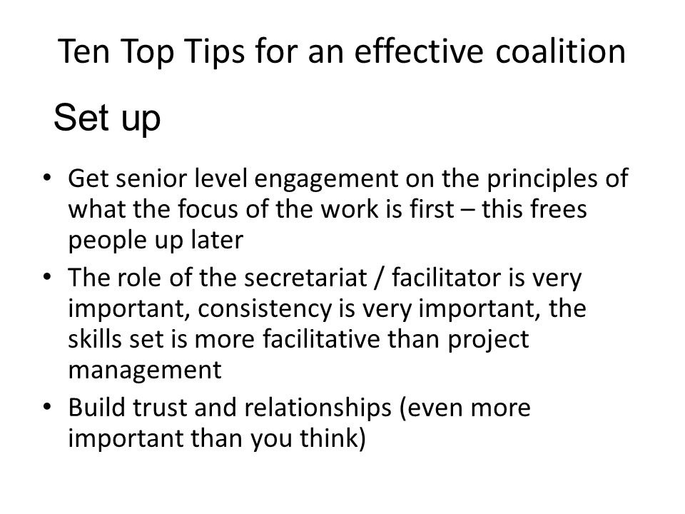 Ten Top Tips for an effective coalition Get senior level engagement on the principles of what the focus of the work is first – this frees people up later The role of the secretariat / facilitator is very important, consistency is very important, the skills set is more facilitative than project management Build trust and relationships (even more important than you think) Set up