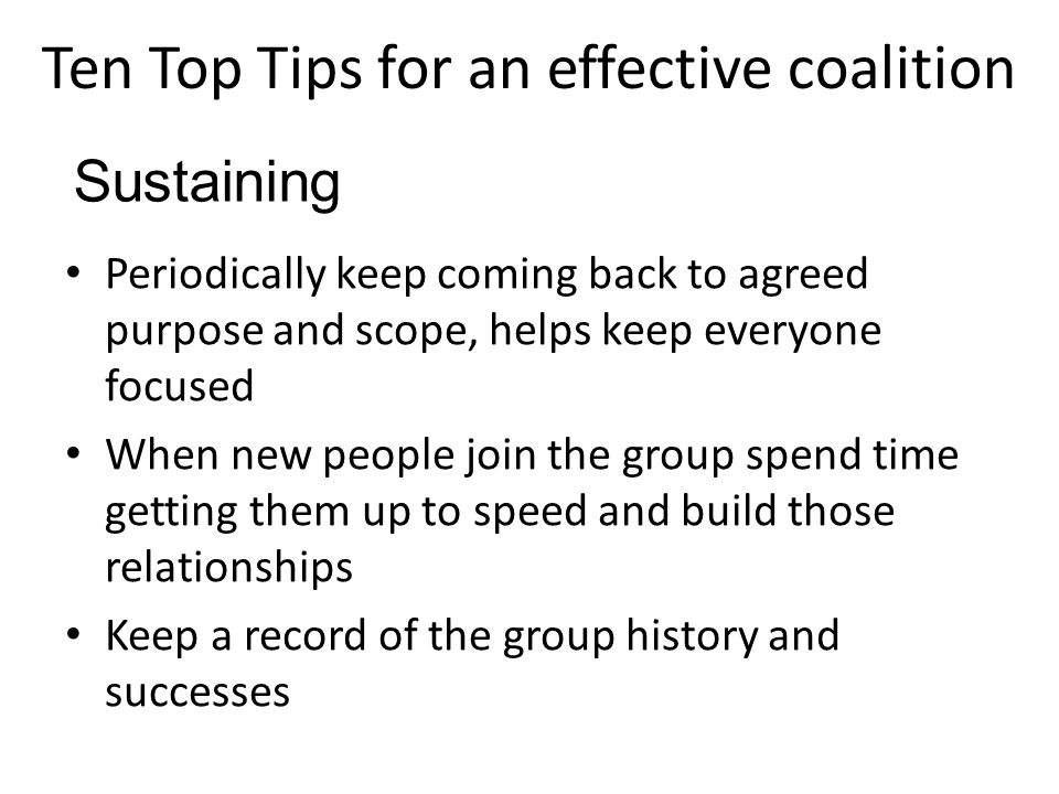Ten Top Tips for an effective coalition Periodically keep coming back to agreed purpose and scope, helps keep everyone focused When new people join the group spend time getting them up to speed and build those relationships Keep a record of the group history and successes Sustaining