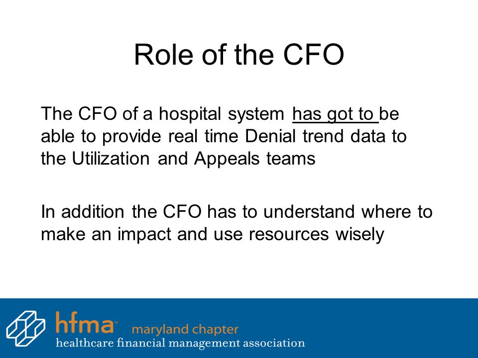 Role of the CFO The CFO of a hospital system has got to be able to provide real time Denial trend data to the Utilization and Appeals teams In addition the CFO has to understand where to make an impact and use resources wisely