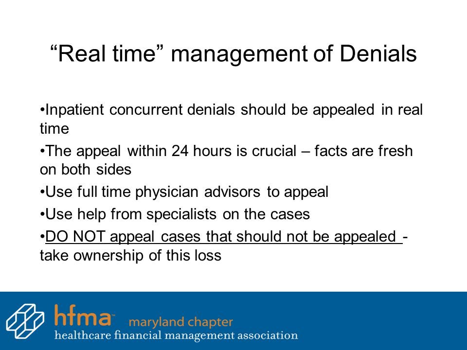 Real time management of Denials Inpatient concurrent denials should be appealed in real time The appeal within 24 hours is crucial – facts are fresh on both sides Use full time physician advisors to appeal Use help from specialists on the cases DO NOT appeal cases that should not be appealed - take ownership of this loss