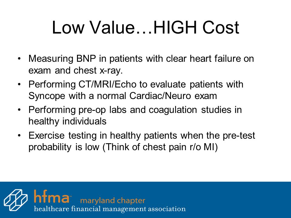 Low Value…HIGH Cost Measuring BNP in patients with clear heart failure on exam and chest x-ray.