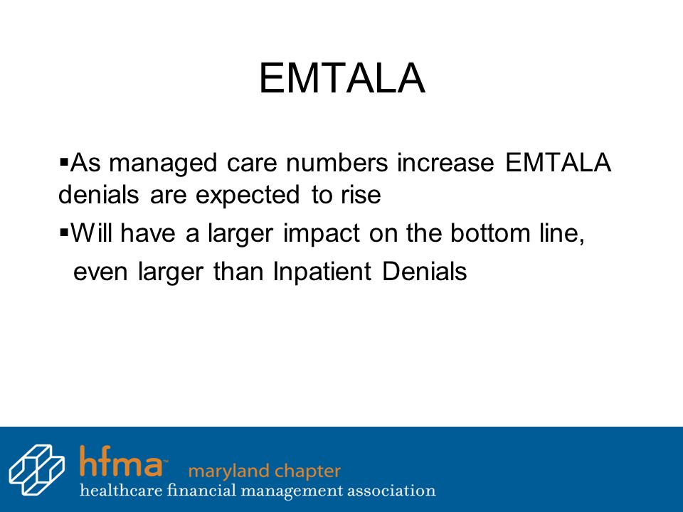 EMTALA  As managed care numbers increase EMTALA denials are expected to rise  Will have a larger impact on the bottom line, even larger than Inpatient Denials