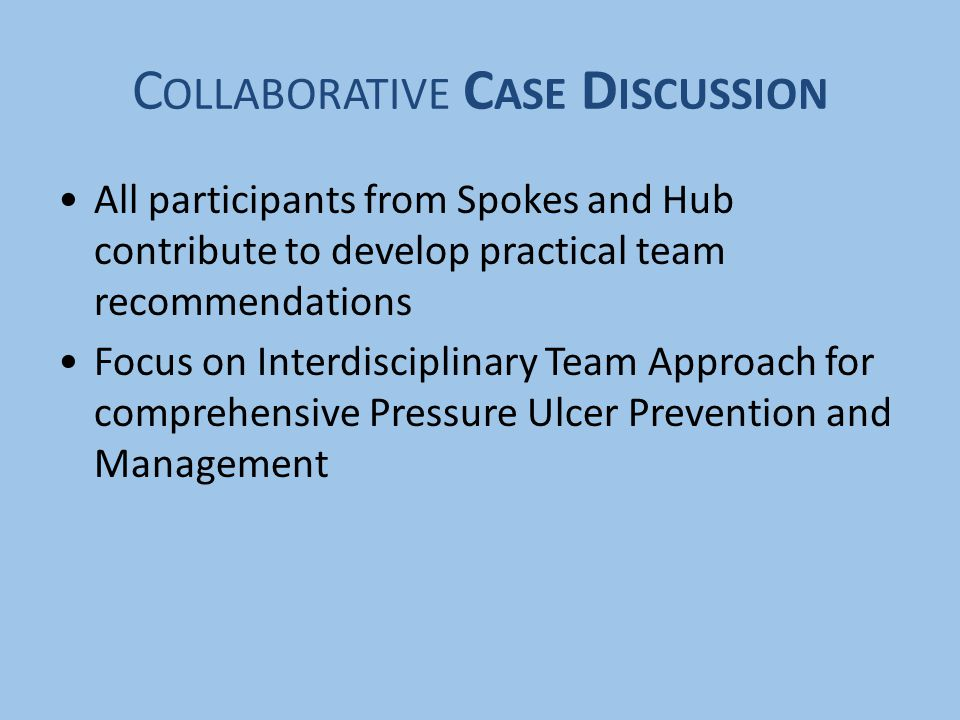 C OLLABORATIVE C ASE D ISCUSSION All participants from Spokes and Hub contribute to develop practical team recommendations Focus on Interdisciplinary Team Approach for comprehensive Pressure Ulcer Prevention and Management