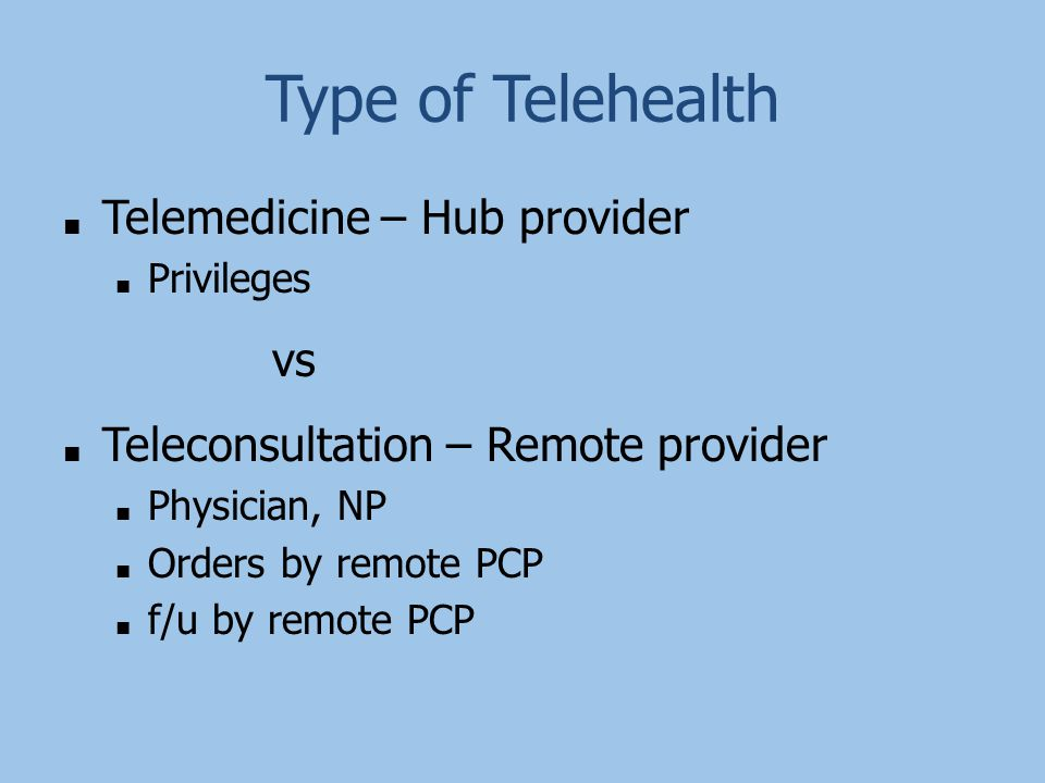 Type of Telehealth ■ Telemedicine – Hub provider ■ Privileges vs ■ Teleconsultation – Remote provider ■ Physician, NP ■ Orders by remote PCP ■ f/u by remote PCP