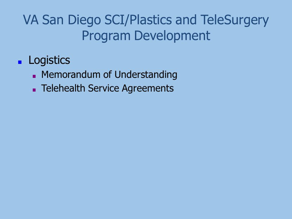 VA San Diego SCI/Plastics and TeleSurgery Program Development ■ Logistics ■ Memorandum of Understanding ■ Telehealth Service Agreements