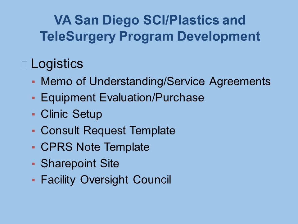 VA San Diego SCI/Plastics and TeleSurgery Program Development Logistics ▪ Memo of Understanding/Service Agreements ▪ Equipment Evaluation/Purchase ▪ C