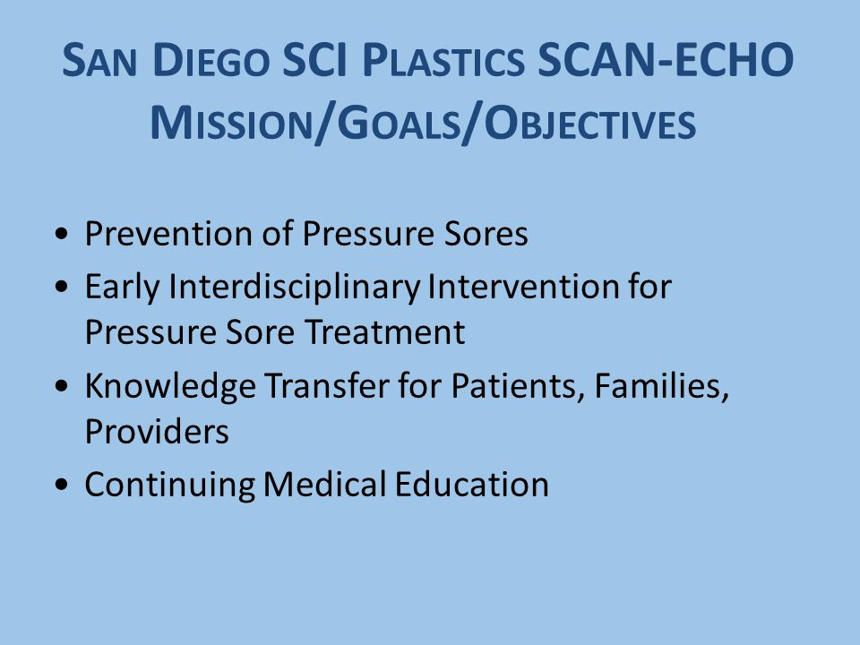 S AN D IEGO SCI P LASTICS SCAN-ECHO M ISSION /G OALS /O BJECTIVES Prevention of Pressure Sores Early Interdisciplinary Intervention for Pressure Sore Treatment Knowledge Transfer for Patients, Families, Providers Continuing Medical Education