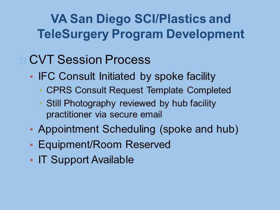 VA San Diego SCI/Plastics and TeleSurgery Program Development CVT Session Process ▪ IFC Consult Initiated by spoke facility ▪CPRS Consult Request Template Completed ▪Still Photography reviewed by hub facility practitioner via secure email ▪ Appointment Scheduling (spoke and hub) ▪ Equipment/Room Reserved ▪ IT Support Available