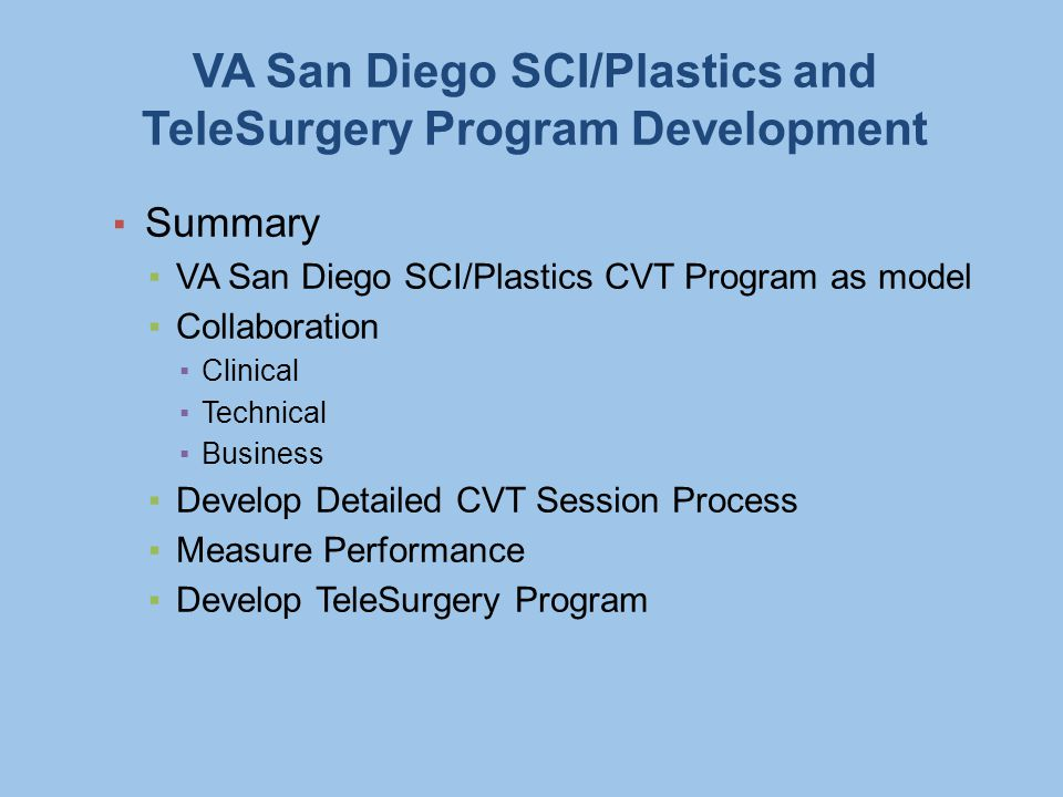 VA San Diego SCI/Plastics and TeleSurgery Program Development ▪ Summary ▪VA San Diego SCI/Plastics CVT Program as model ▪Collaboration ▪Clinical ▪Technical ▪Business ▪Develop Detailed CVT Session Process ▪Measure Performance ▪Develop TeleSurgery Program