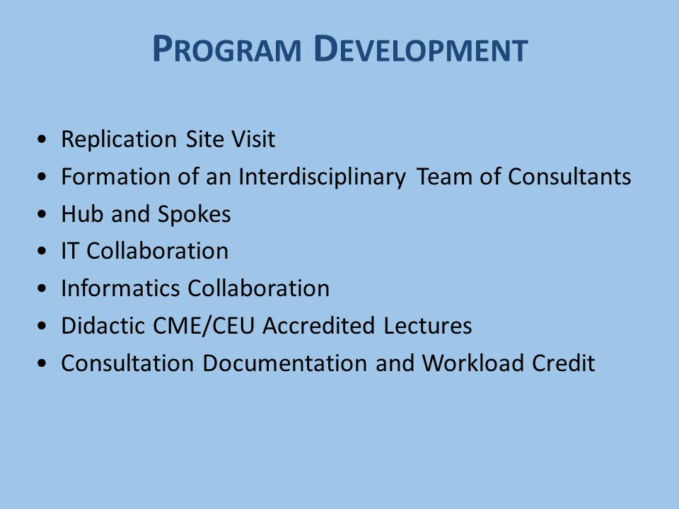 P ROGRAM D EVELOPMENT Replication Site Visit Formation of an Interdisciplinary Team of Consultants Hub and Spokes IT Collaboration Informatics Collabo
