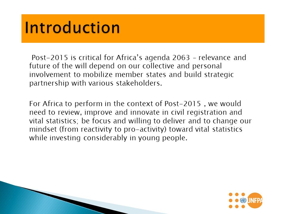 Post-2015 is critical for Africa's agenda 2063 – relevance and future of the will depend on our collective and personal involvement to mobilize member states and build strategic partnership with various stakeholders.