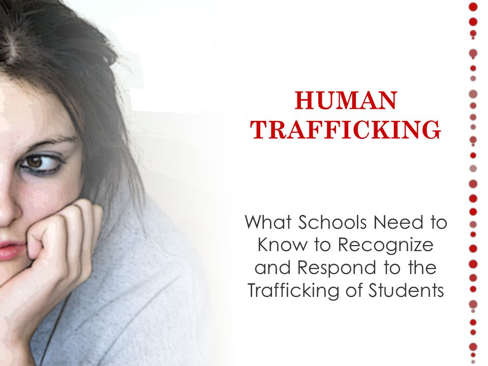 What Schools Need to Know to Recognize and Respond to the Trafficking of Students HUMAN TRAFFICKING