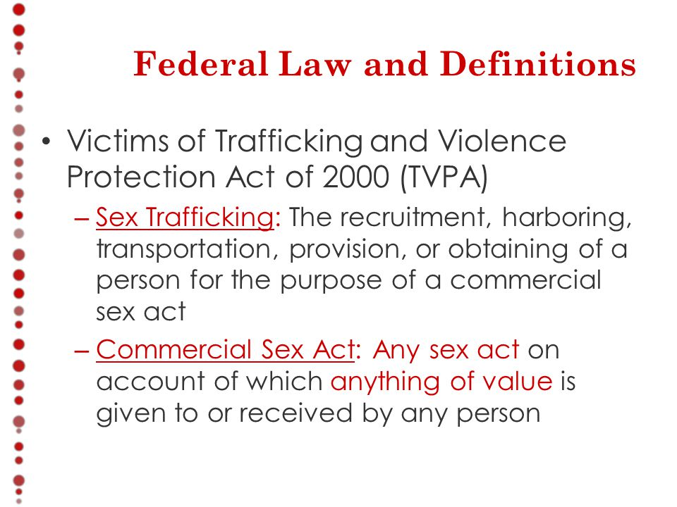 Federal Law and Definitions Victims of Trafficking and Violence Protection Act of 2000 (TVPA) – Sex Trafficking: The recruitment, harboring, transportation, provision, or obtaining of a person for the purpose of a commercial sex act – Commercial Sex Act: Any sex act on account of which anything of value is given to or received by any person
