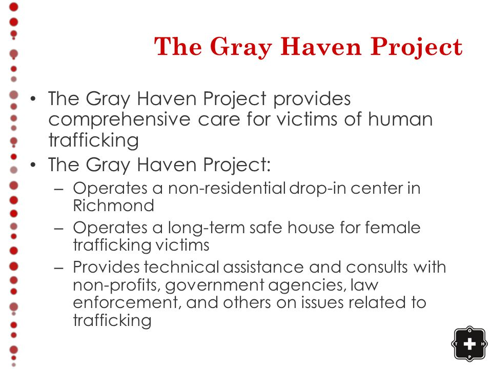The Gray Haven Project The Gray Haven Project provides comprehensive care for victims of human trafficking The Gray Haven Project: – Operates a non-residential drop-in center in Richmond – Operates a long-term safe house for female trafficking victims – Provides technical assistance and consults with non-profits, government agencies, law enforcement, and others on issues related to trafficking