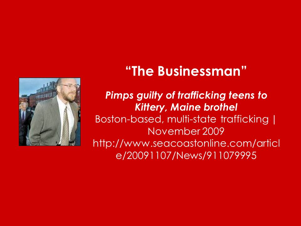 The Businessman Pimps guilty of trafficking teens to Kittery, Maine brothel Boston-based, multi-state trafficking | November 2009 http://www.seacoastonline.com/articl e/20091107/News/911079995