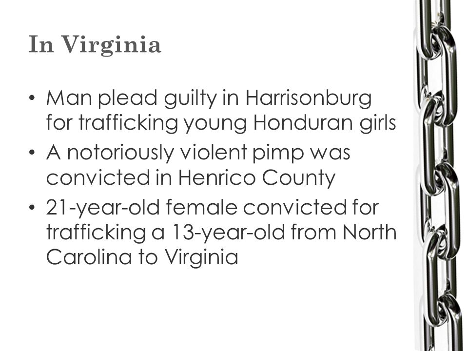In Virginia Man plead guilty in Harrisonburg for trafficking young Honduran girls A notoriously violent pimp was convicted in Henrico County 21-year-old female convicted for trafficking a 13-year-old from North Carolina to Virginia