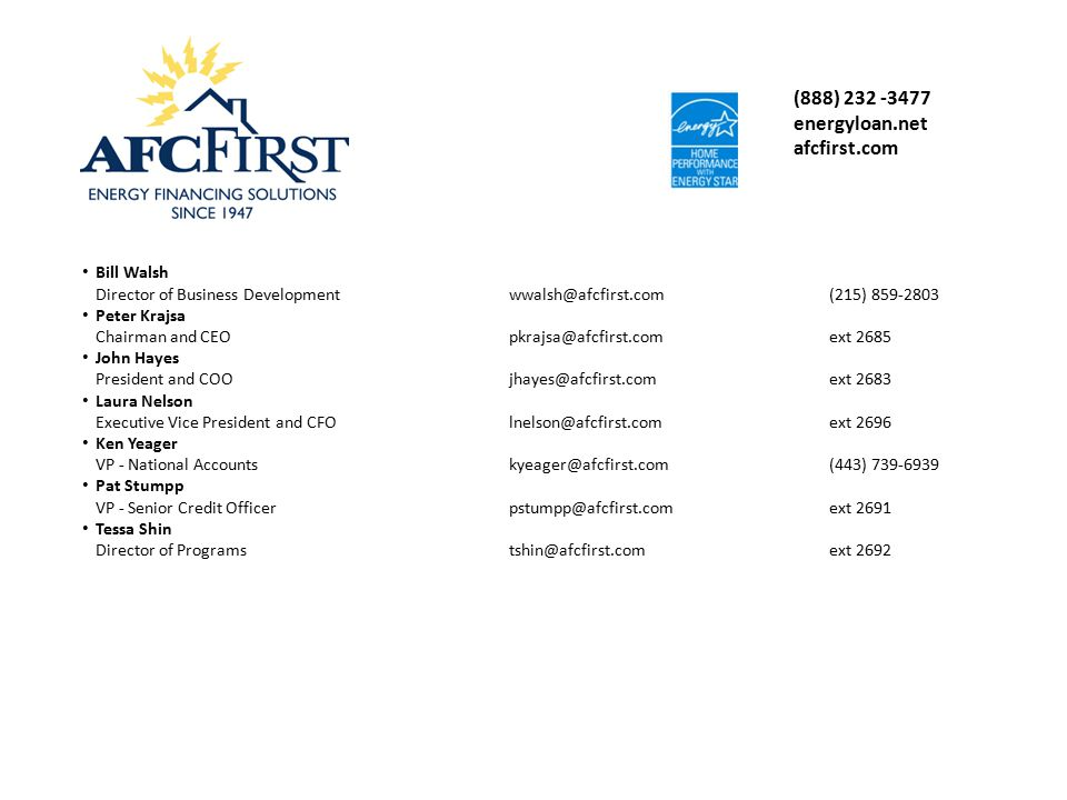 (888) 232 -3477 energyloan.net afcfirst.com Bill Walsh Director of Business Developmentwwalsh@afcfirst.com(215) 859-2803 Peter Krajsa Chairman and CEOpkrajsa@afcfirst.comext 2685 John Hayes President and COOjhayes@afcfirst.comext 2683 Laura Nelson Executive Vice President and CFOlnelson@afcfirst.comext 2696 Ken Yeager VP - National Accountskyeager@afcfirst.com(443) 739-6939 Pat Stumpp VP - Senior Credit Officerpstumpp@afcfirst.comext 2691 Tessa Shin Director of Programstshin@afcfirst.comext 2692