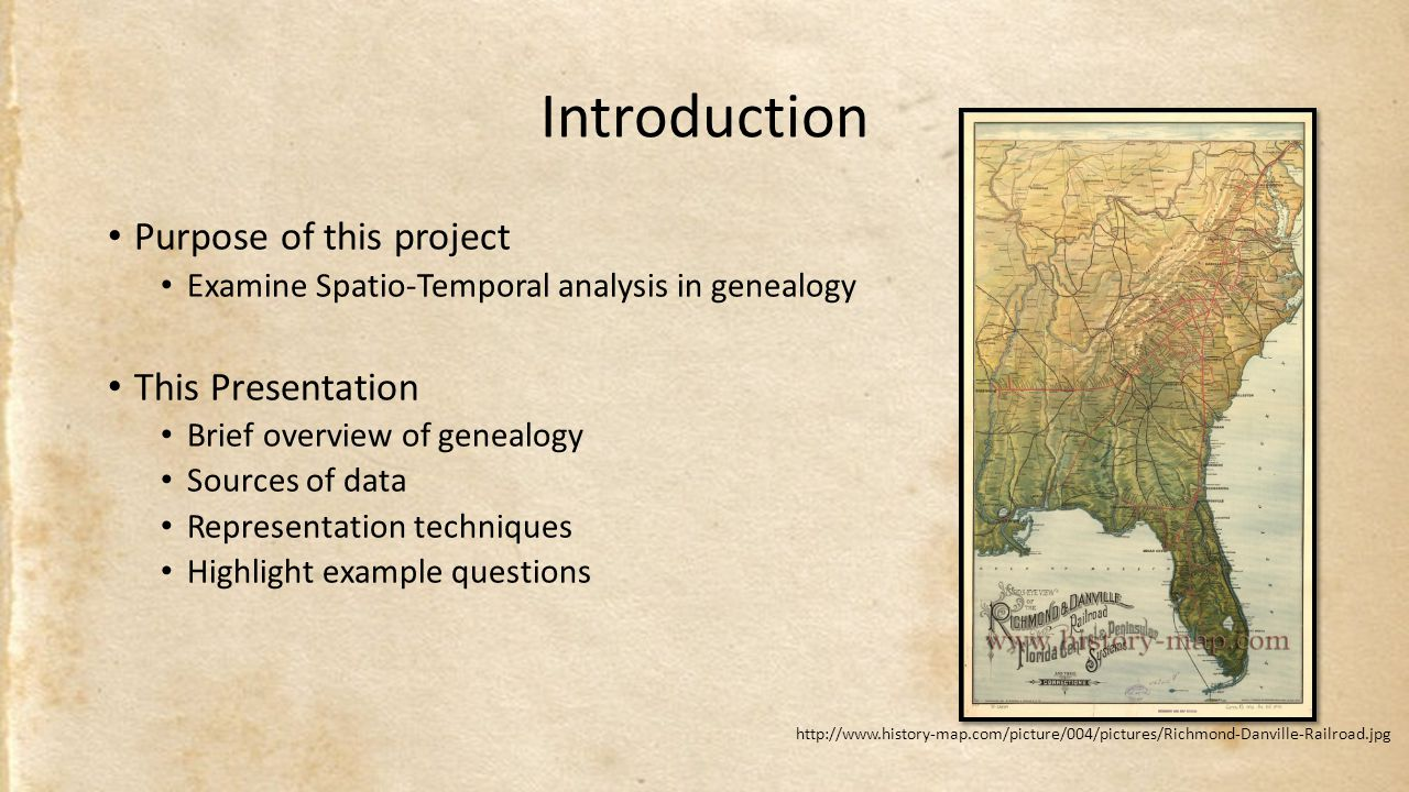 Introduction Purpose of this project Examine Spatio-Temporal analysis in genealogy This Presentation Brief overview of genealogy Sources of data Representation techniques Highlight example questions http://www.history-map.com/picture/004/pictures/Richmond-Danville-Railroad.jpg