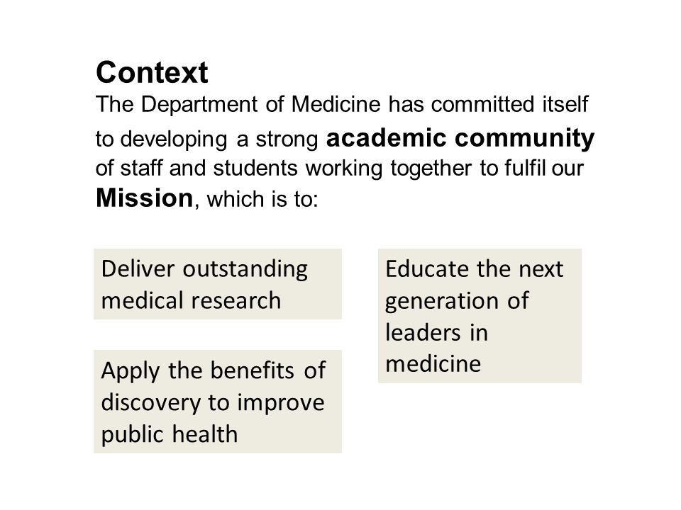 Context The Department of Medicine has committed itself to developing a strong academic community of staff and students working together to fulfil our Mission, which is to: Deliver outstanding medical research Educate the next generation of leaders in medicine Apply the benefits of discovery to improve public health