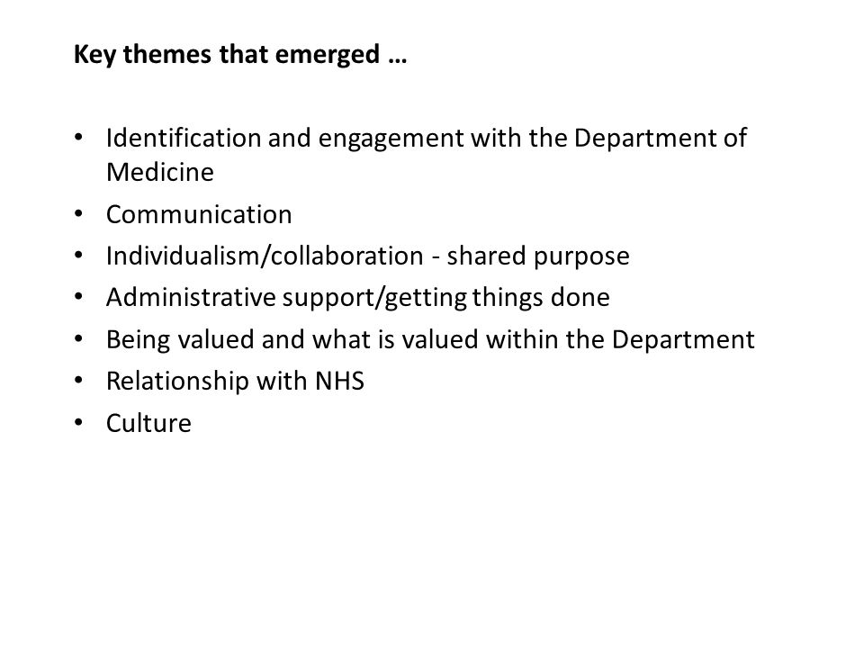 Key themes that emerged … Identification and engagement with the Department of Medicine Communication Individualism/collaboration - shared purpose Administrative support/getting things done Being valued and what is valued within the Department Relationship with NHS Culture