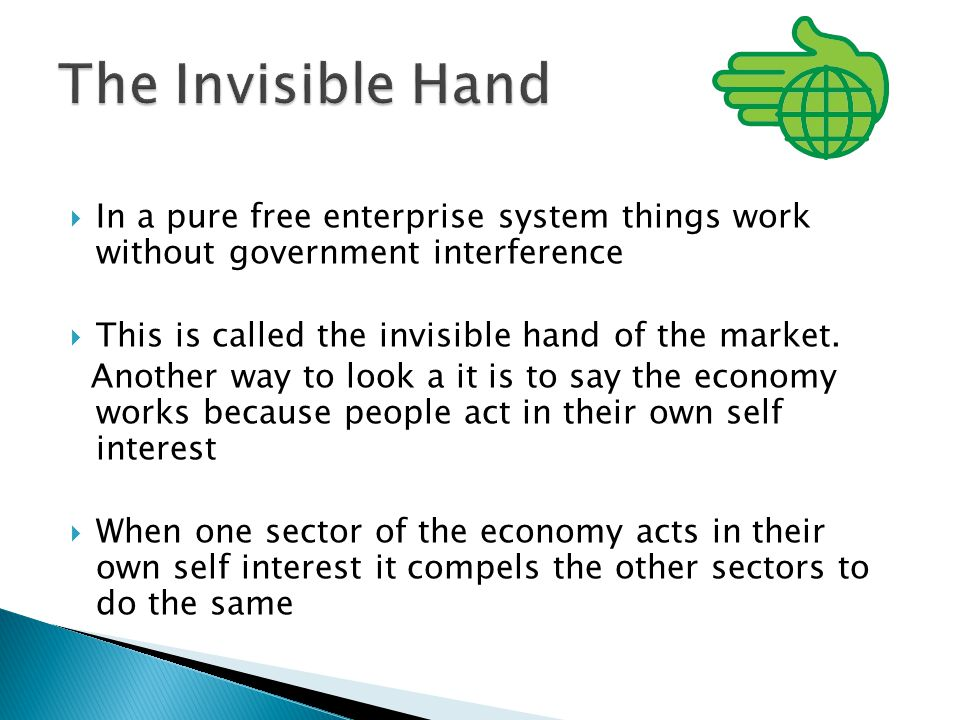  In a pure free enterprise system things work without government interference  This is called the invisible hand of the market.