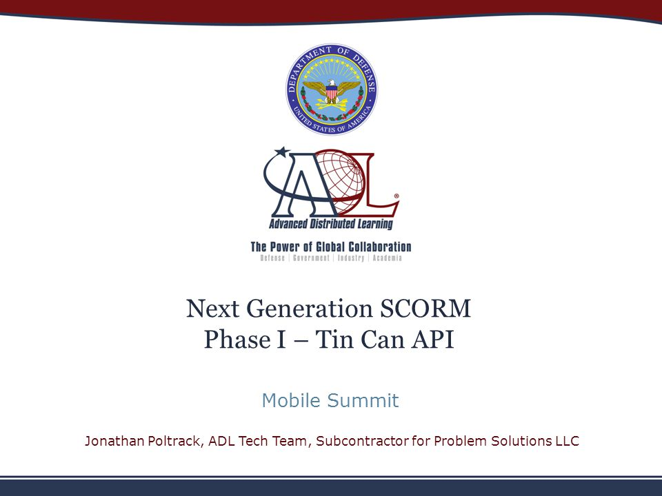 Next Generation SCORM Phase I – Tin Can API Mobile Summit Jonathan Poltrack, ADL Tech Team, Subcontractor for Problem Solutions LLC
