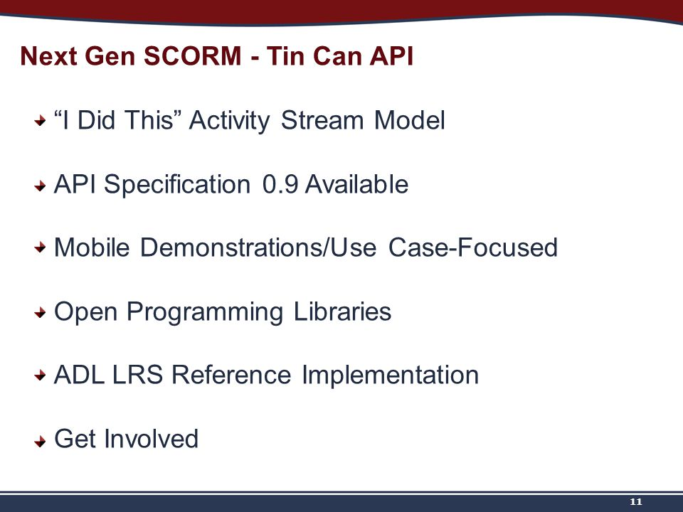 11 Next Gen SCORM - Tin Can API I Did This Activity Stream Model API Specification 0.9 Available Mobile Demonstrations/Use Case-Focused Open Programming Libraries ADL LRS Reference Implementation Get Involved
