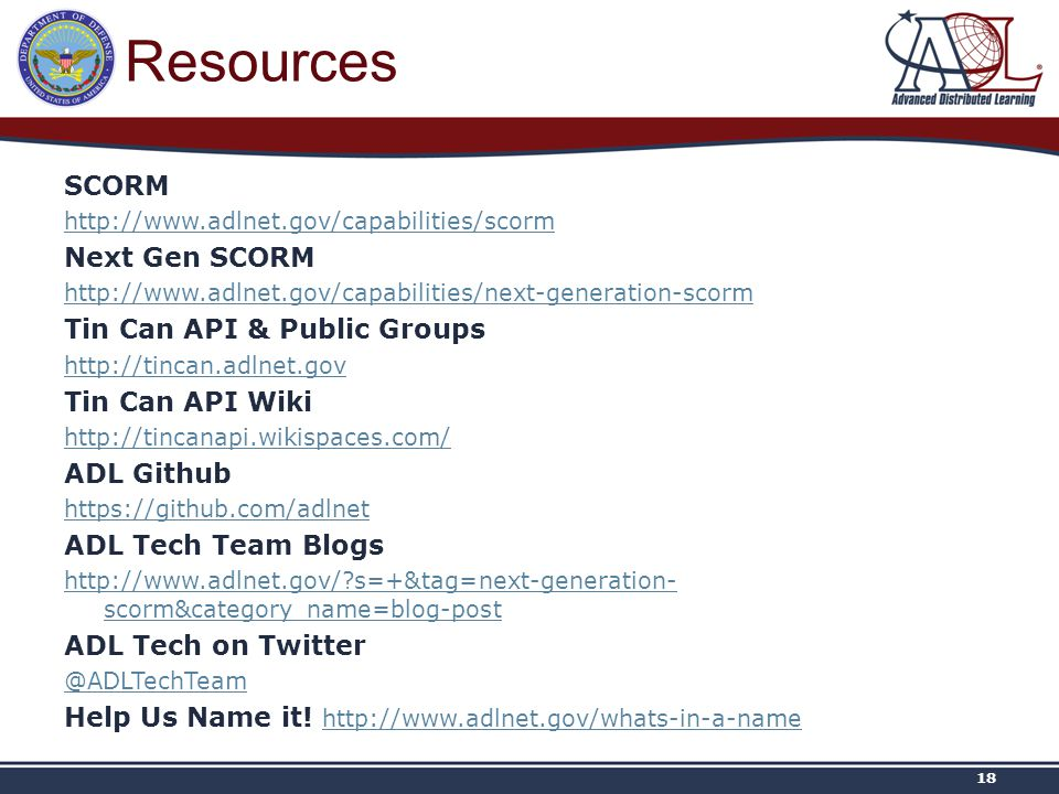 Resources SCORM http://www.adlnet.gov/capabilities/scorm Next Gen SCORM http://www.adlnet.gov/capabilities/next-generation-scorm Tin Can API & Public Groups http://tincan.adlnet.gov Tin Can API Wiki http://tincanapi.wikispaces.com/ ADL Github https://github.com/adlnet ADL Tech Team Blogs http://www.adlnet.gov/ s=+&tag=next-generation- scorm&category_name=blog-post ADL Tech on Twitter @ADLTechTeam Help Us Name it.