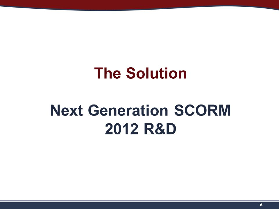 The Solution Next Generation SCORM 2012 R&D 6