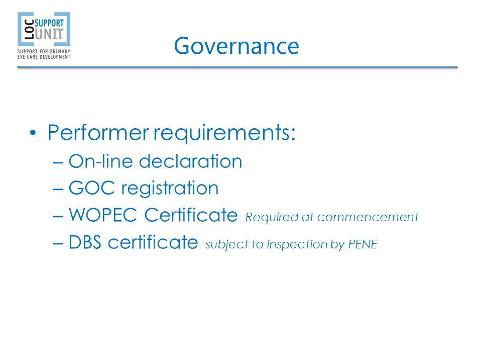 Governance Performer requirements: – On-line declaration – GOC registration – WOPEC Certificate Required at commencement – DBS certificate subject to inspection by PENE