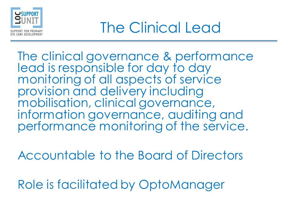 The Clinical Lead The clinical governance & performance lead is responsible for day to day monitoring of all aspects of service provision and delivery including mobilisation, clinical governance, information governance, auditing and performance monitoring of the service.