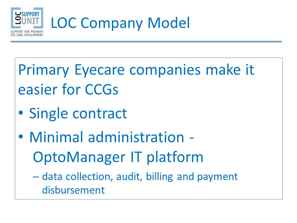LOC Company Model Primary Eyecare companies make it easier for CCGs Single contract Minimal administration - OptoManager IT platform – data collection, audit, billing and payment disbursement