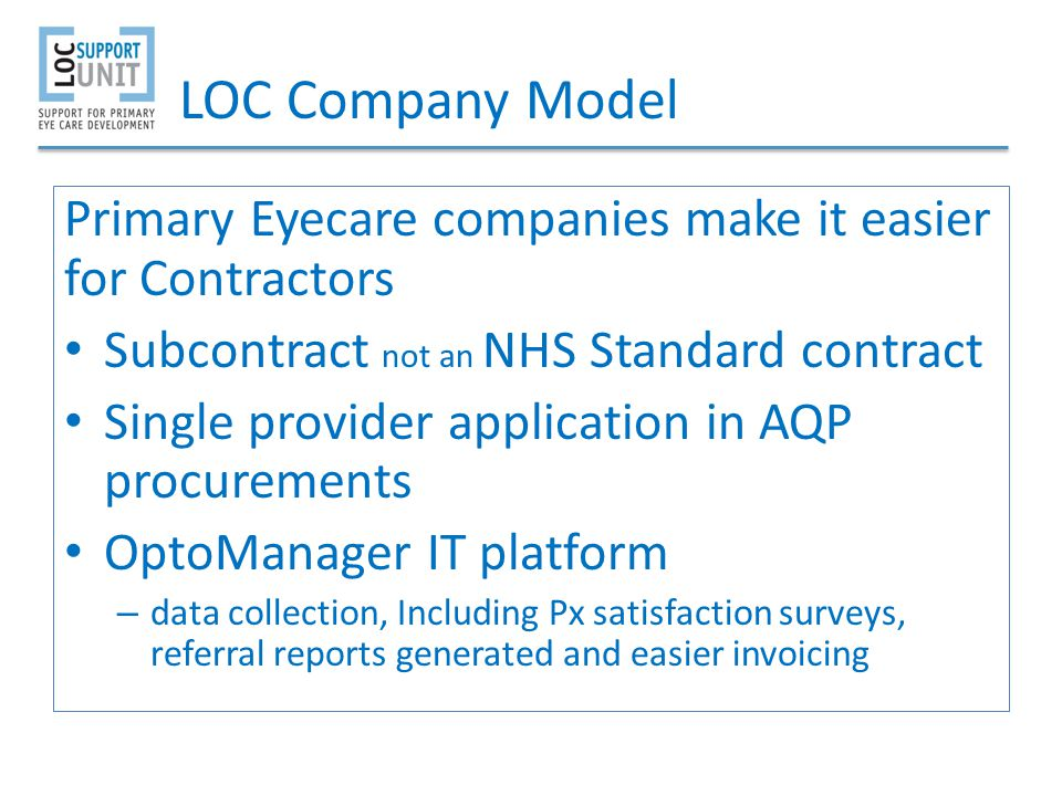 LOC Company Model Primary Eyecare companies make it easier for Contractors Subcontract not an NHS Standard contract Single provider application in AQP procurements OptoManager IT platform – data collection, Including Px satisfaction surveys, referral reports generated and easier invoicing