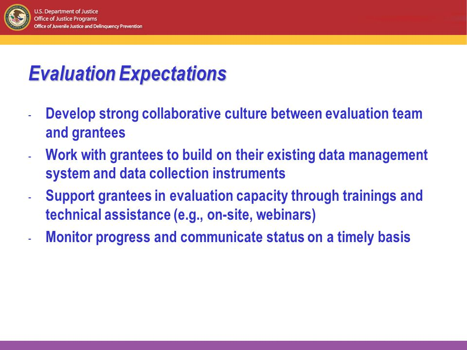 Evaluation Expectations - Develop strong collaborative culture between evaluation team and grantees - Work with grantees to build on their existing data management system and data collection instruments - Support grantees in evaluation capacity through trainings and technical assistance (e.g., on-site, webinars) - Monitor progress and communicate status on a timely basis