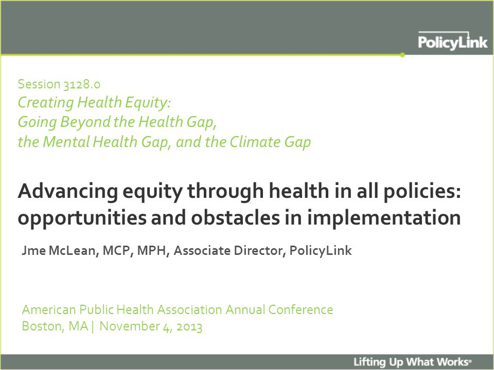 Session 3128.0 Creating Health Equity: Going Beyond the Health Gap, the Mental Health Gap, and the Climate Gap Advancing equity through health in all policies: opportunities and obstacles in implementation Jme McLean, MCP, MPH, Associate Director, PolicyLink American Public Health Association Annual Conference Boston, MA | November 4, 2013