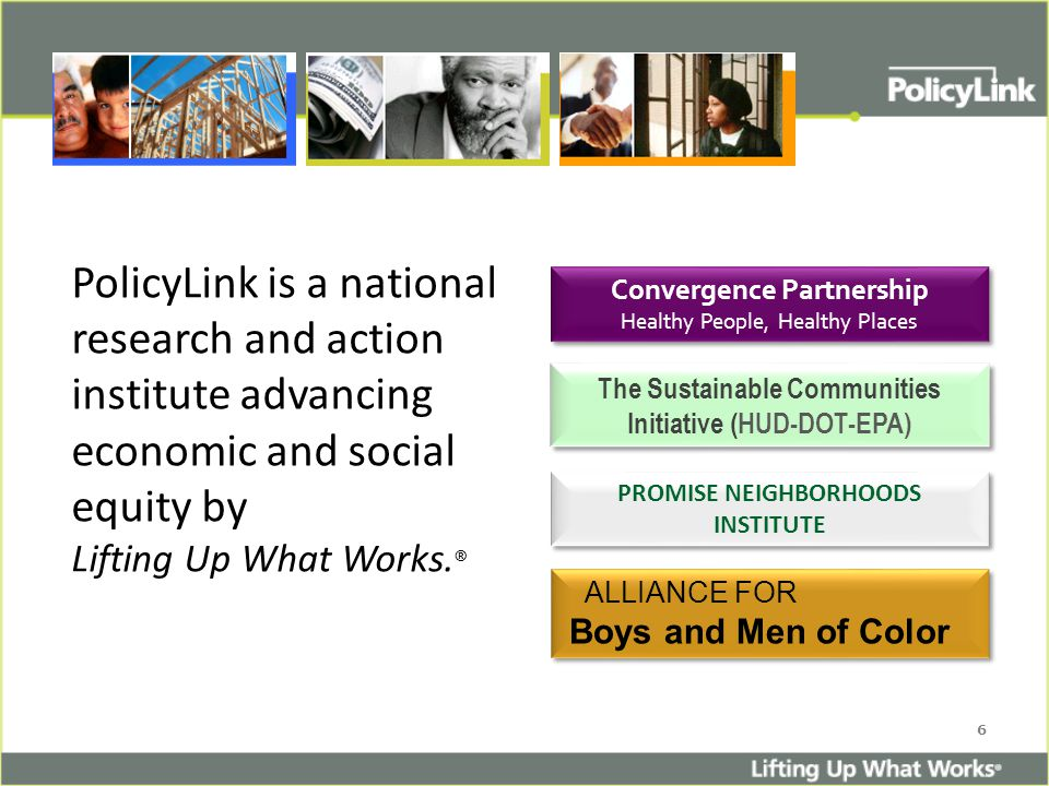 6 PolicyLink is a national research and action institute advancing economic and social equity by Lifting Up What Works.