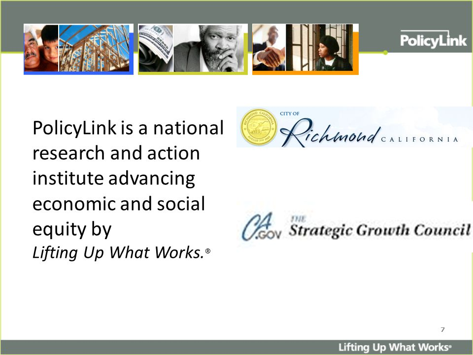 7 PolicyLink is a national research and action institute advancing economic and social equity by Lifting Up What Works.
