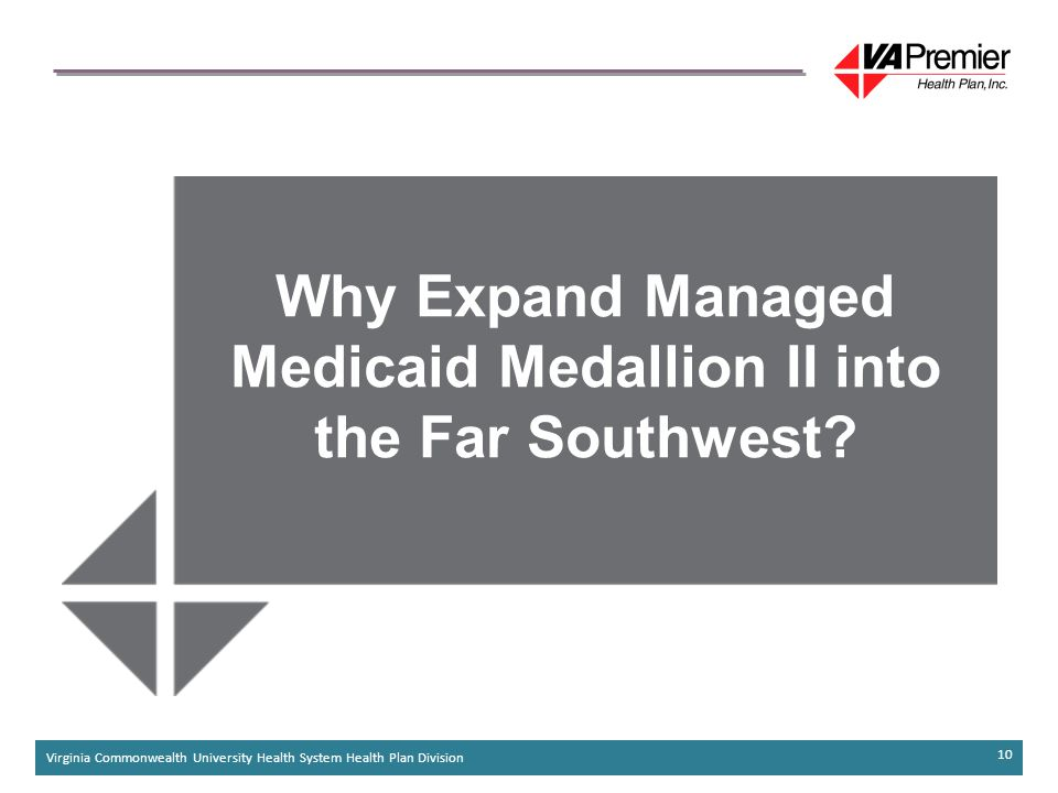 Virginia Commonwealth University Health System Health Plan Division 10 Why Expand Managed Medicaid Medallion II into the Far Southwest