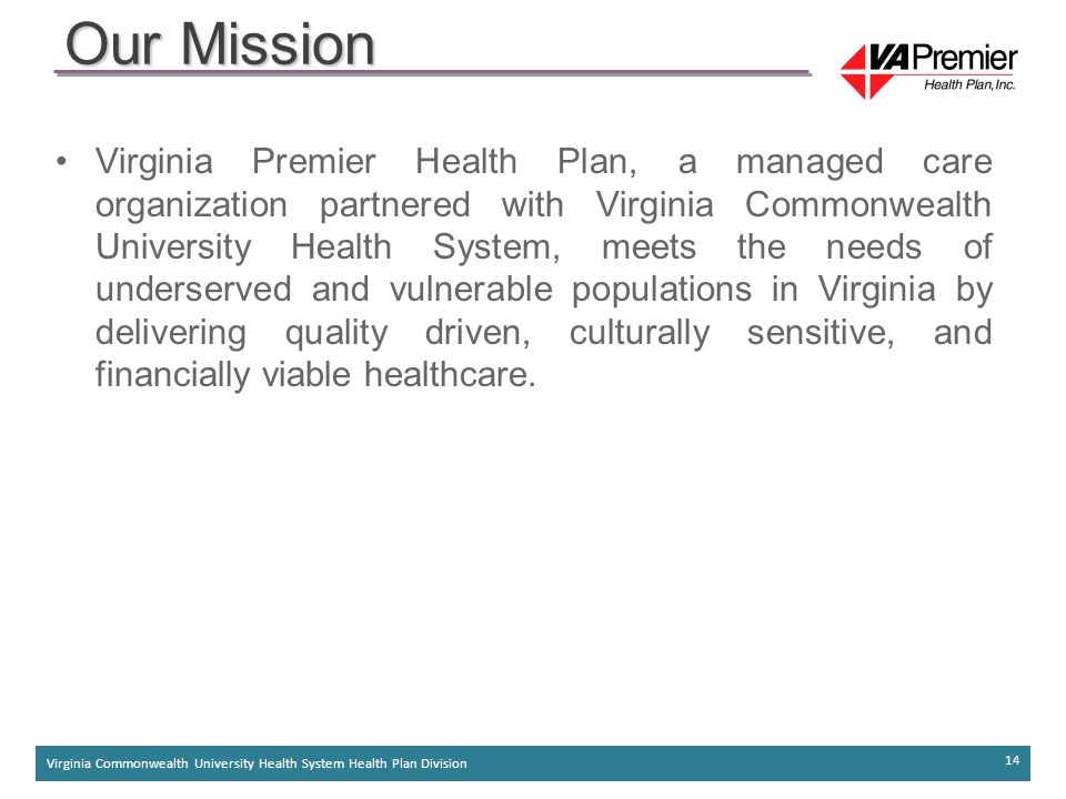 Virginia Commonwealth University Health System Health Plan Division 14 Virginia Premier Health Plan, a managed care organization partnered with Virginia Commonwealth University Health System, meets the needs of underserved and vulnerable populations in Virginia by delivering quality driven, culturally sensitive, and financially viable healthcare.