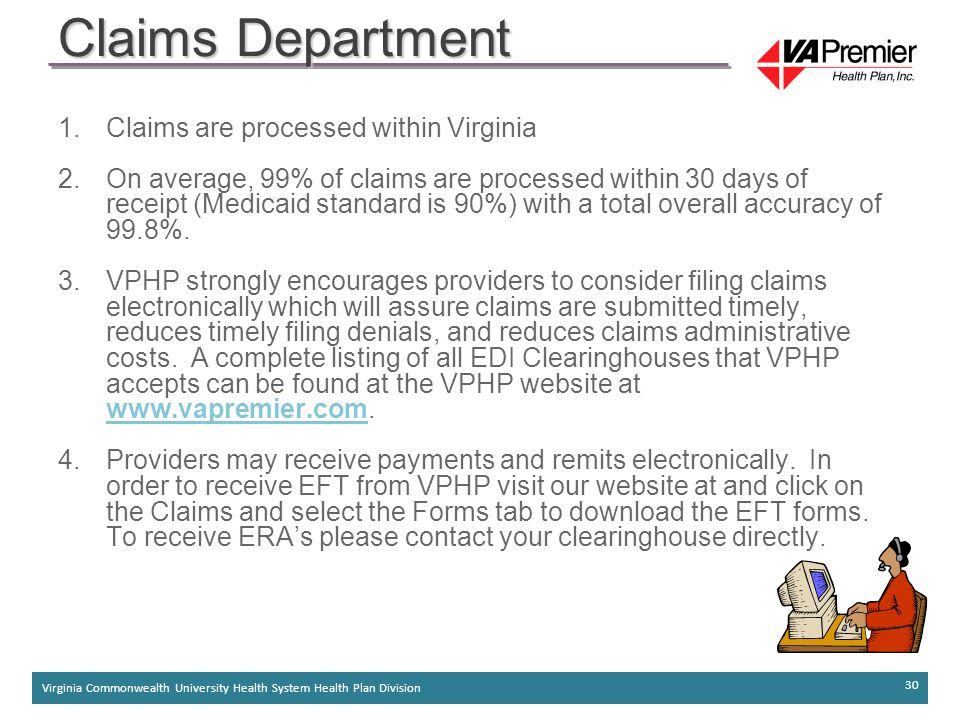 Virginia Commonwealth University Health System Health Plan Division 30 1.Claims are processed within Virginia 2.On average, 99% of claims are processed within 30 days of receipt (Medicaid standard is 90%) with a total overall accuracy of 99.8%.