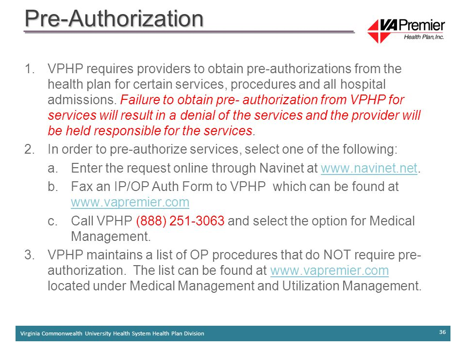 Virginia Commonwealth University Health System Health Plan Division 36 Pre-Authorization 1.VPHP requires providers to obtain pre-authorizations from the health plan for certain services, procedures and all hospital admissions.