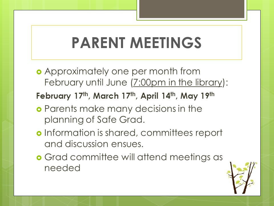 PARENT MEETINGS  Approximately one per month from February until June (7:00pm in the library): February 17 th, March 17 th, April 14 th, May 19 th  Parents make many decisions in the planning of Safe Grad.