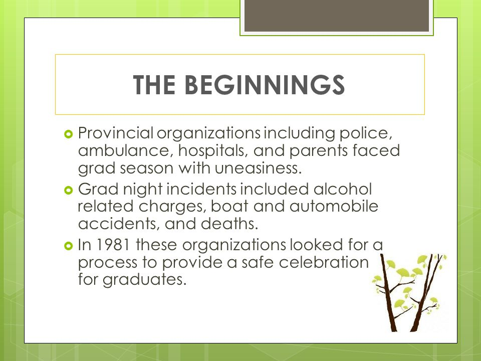 THE BEGINNINGS  Provincial organizations including police, ambulance, hospitals, and parents faced grad season with uneasiness.