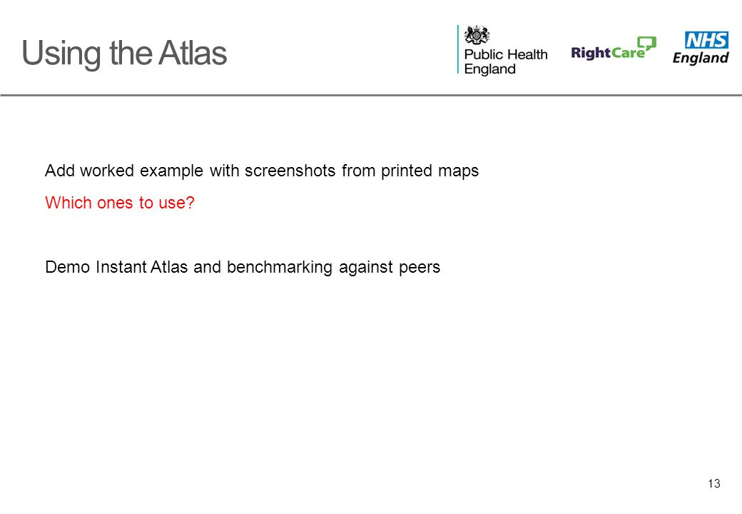 13 Add worked example with screenshots from printed maps Which ones to use? Demo Instant Atlas and benchmarking against peers Using the Atlas