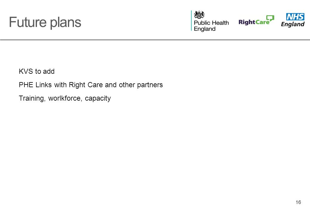 16 Future plans KVS to add PHE Links with Right Care and other partners Training, worlkforce, capacity