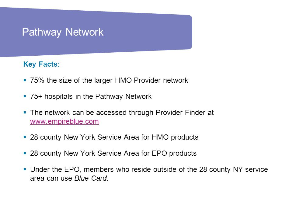 22 Key Facts:  75% the size of the larger HMO Provider network  75+ hospitals in the Pathway Network  The network can be accessed through Provider